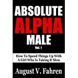 Absolute Alpha Male: How to Speed Things Up with a Girl Who is Taking it Slow (Vol.)by August V. Fahren