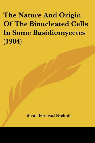 The Nature and Origin of the Binucleated Cells in Some Basidiomycetes (1904)