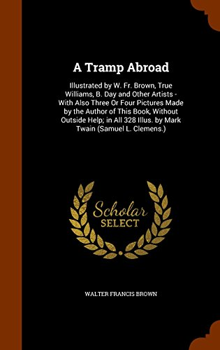 A Tramp Abroad: Illustrated by W. Fr. Brown, True Williams, B. Day and Other Artists - With Also Three Or Four Pictures Made by the Author of This ... 328 Illus. by Mark Twain (Samuel L. Clemens.)