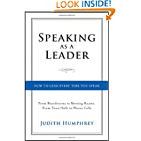 Speaking As a Leader: How to Lead Every Time You Speak...From Board Rooms to Meeting Rooms, From Town Halls to...