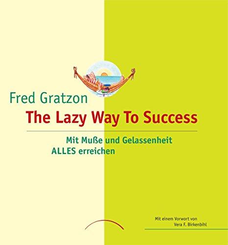 Fred Gratzon - The Lazy Way To Success: Mit Muße und Gelassenheit ALLES erreichen
