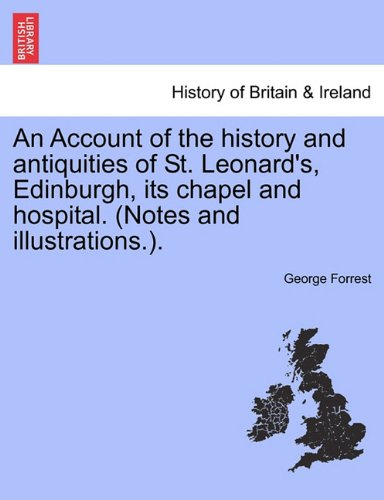 An Account of the history and antiquities of St. Leonard's, Edinburgh, its chapel and hospital. (Notes and illustrations.).