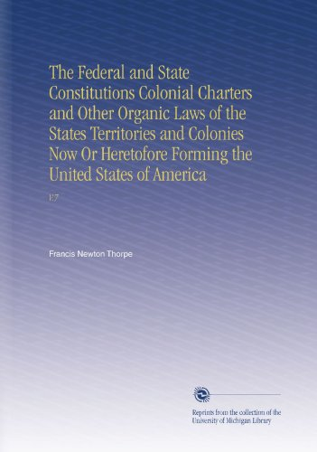 The Federal and State Constitutions Colonial Charters and Other Organic Laws of the States Territories and Colonies Now Or Heretofore Forming the United States of America: V.7