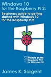 Windows 10 for the Raspberry Pi 2: Getting Started with Windows 10: Beginners guide to getting started with Windows 10 for...