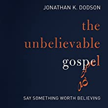The Unbelievable Gospel: Say Something Worth Believing (       UNABRIDGED) by Jonathan K. Dodson Narrated by Henry O. Arnold