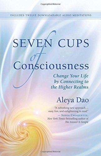 Seven Cups of Consciousness: Change Your Life by Connecting to the Higher Realms