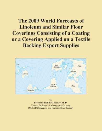 The 2009 World Forecasts of Linoleum and Similar Floor Coverings Consisting of a Coating or a Covering Applied on a Textile Backing Export Supplies