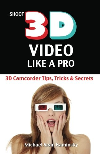 Shoot 3D Video Like a Pro: 3D Camcorder Tips, Tricks & Secrets: the 3D Movie Making Guide They Forgot to Include PDF
