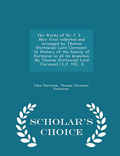 The Works of Sir J. F. ... Now First Collected and Arranged by Thomas (Fortescue) Lord Clermont. (a History of the Family of Fortescue in All Its ... L.P. Vol. II - Scholar's Choice Edition