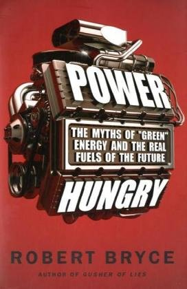 "Power Hungry: The Myths of ""Green"" Energy and the Real Fuels of the Future: Robert Bryce: 9781586487898: Amazon.com: Books"
