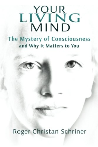 Your Living Mind: The Mystery of Consciousness and Why It Matters to You