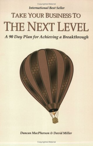 Take Your Business to the Next Level: A 90-Day Plan for Achieving a Breakthrough, Duncan MacPherson & David Miller