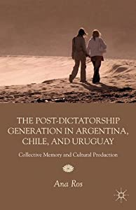 The Post-Dictatorship Generation in Argentina, Chile, and Uruguay: Collective Memory and Cultural Production