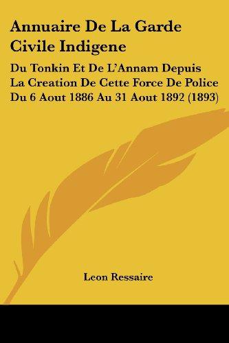 Annuaire de La Garde Civile Indigene: Du Tonkin Et de L'Annam Depuis La Creation de Cette Force de Police Du 6 Aout 1886 Au 31 Aout 1892 (1893)