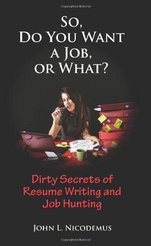 So, Do You Want a Job, or What? Dirty Secrets of Resume Writing and Job Hunting by John L. Nicodemus (2011-01-15)