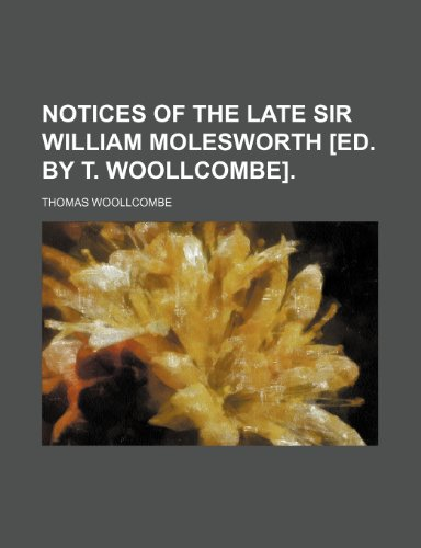 Notices of the late sir William Molesworth [ed. by T. Woollcombe].