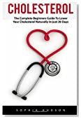 Cholesterol: The Complete Beginners Guide to Lowering Your Cholesterol Naturally In Just 30 Days (Lowering Foods, Heart Disease)