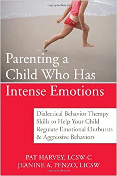 Parenting a Child Who Has Intense Emotions: Dialectical Behavior Therapy Skills to Help Your Child Regulate Emotional Outbursts and Aggressive Behaviors Paperback by Pat Harvey ACSW LCSW-C (Author), Jeanine Penzo LICSW (Author)