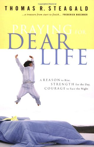 Praying for Dear Life: A Reason to Rise, Strength for the Day, Courage to Face the Night, Steagald, Thomas