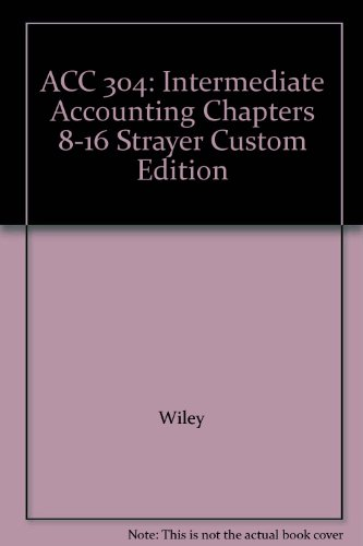 ACC 304: Intermediate Accounting Chapters 8-16 Strayer Custom Edition