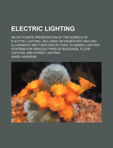 Electric lighting; an up-to-date presentation of the science of electric lighting, including incandescent and arc illuminants and their reflectors, ... flood lighting, and street lighting