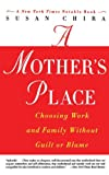 A Mothers Place: Choosing Work and Family Without Guilt or Blame