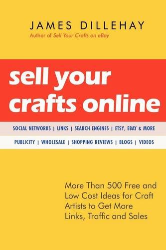 Sell Your Crafts Online: More Than 500 Free and Low-cost Ideas for Craft Artists to Get More Links, Traffic, and Sales