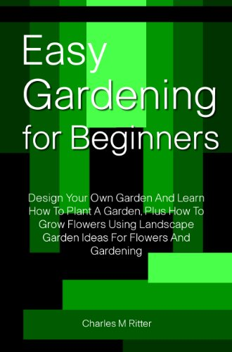 Easy Gardening For Beginners: Design Your Own Garden And Learn How To Plant A Garden, Plus How To Grow Flowers Using Landscape Garden Ideas For Flowers And Gardening