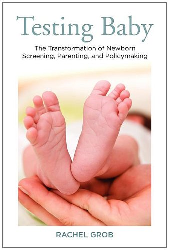 Testing Baby: The Transformation of Newborn Screening, Parenting, and Policymaking (Critical Issues in Health and Medicine)