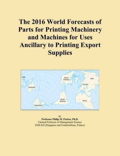 The 2016 World Forecasts of Parts for Printing Machinery and Machines for Uses Ancillary to Printing Export Supplies (Printing Machinery Parts compare prices)