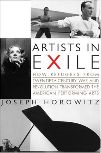 Artists in Exile How Refugees from Twentieth Century War and Revolution Transformed the American Performing Arts