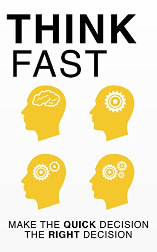 Think Fast: Make the Quick Decision the Right Decision: Accurate Decision-Making, and Problem-Solving (Decision Making, Fast, Psychology, Thinking, Spy's Guide, Book 1)