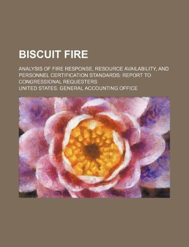 Biscuit Fire: Analysis of Fire Response, Resource Availability, and Personnel Certification Standards: Report to Congressional Reque
