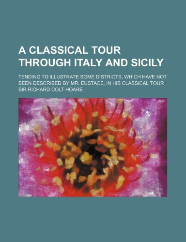 A   Classical Tour Through Italy and Sicily (Volume 1); Tending to Illustrate Some Districts, Which Have Not Been Described by Mr. Eustace, in His Cla