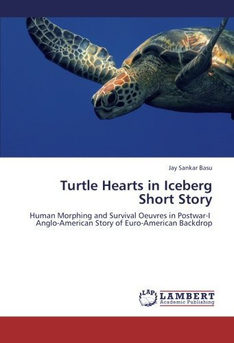 Turtle Hearts in Iceberg Short Story: Human Morphing and Survival Oeuvres in Postwar-I    Anglo-American Story of Euro-American Backdrop PDF
