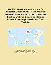 The 2013 World Market Forecasts for Imported Ceramic Sinks, Wash Basins or Pedestals, Baths, Bidets, Water Closet Pans, Flushing Cisterns, Urinals, ... Excluding Porcelain and China Varieties