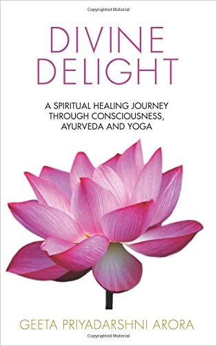 Divine Delight: A Spiritual Healing Journey through Consciousness, Ayurveda and Yoga written by Geeta Priyadarshni Arora