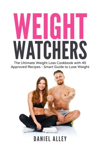 Weight Watchers: The Ultimate Weight Loss Cookbook with 45 Approved Recipes - Smart Guide to Lose Weight (Points, Plan, Rapid, Cookbook) by Daniel Alley