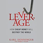 Leverage: How Cheap Money Will Destroy the World | [Karl Denninger, Charles Hugh Smith]