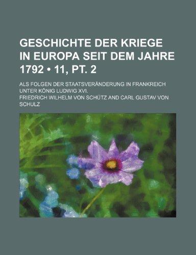 Geschichte Der Kriege in Europa Seit Dem Jahre 1792 (11, pt. 2); Als Folgen Der Staatsveränderung in Frankreich Unter König Ludwig Xvi.