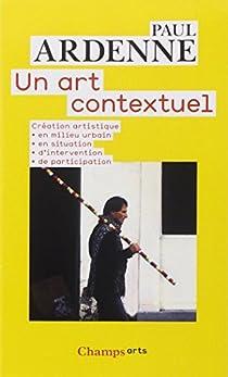 Un art contextuel : Création artistique en milieu urbain, en situation, d'intervention, de participation par Ardenne