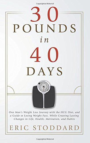 30 Pounds in 40 Days: One Man's Weight Loss Journey with the HCG Diet, and a Guide to Losing Weight Fast, While Creating Lasting Changes in Life, Health, Motivation, and Habits