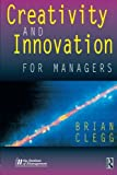 Creativity and Innovation for Managers (0750642556) by Clegg, Brian