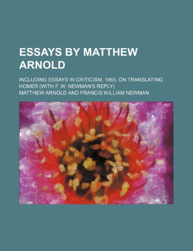 Essays by Matthew Arnold; including Essays in criticism, 1865, On translating Homer (with F. W. Newman's reply)