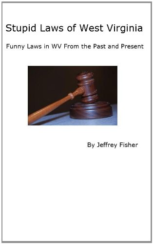 Jeffrey Fisher - Stupid Laws of West Virginia: Funny Laws in WV From the Past and Present (English Edition)