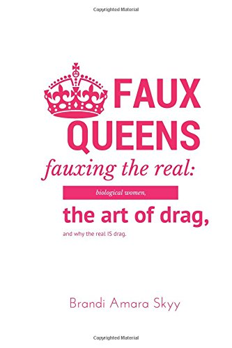 faux-queens-fauxing-the-real-biological-women-the-art-of-drag-and-why-the-real-is-drag