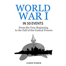 World War I in 50 Events: From the Very Beginning to the Fall of the Central Powers: History in 50 Events Series, Book 5 Audiobook by James Weber Narrated by Damien Connolly