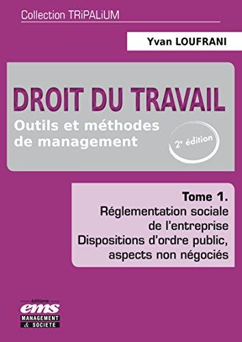 Droit du travail : Outils et méthodes de management Tome 1, Réglementation sociale de l'entreprise, dispositions d'ordre public, aspects non négociés