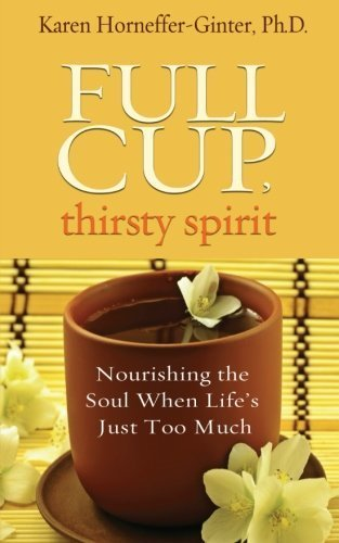 Full Cup, Thirsty Spirit: Nourishing the Soul When Life's Just Too Much by Horneffer-Ginter, Karen (2012) Paperback