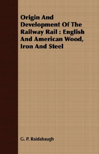Origin And Development Of The Railway Rail: English And American Wood, Iron And Steel